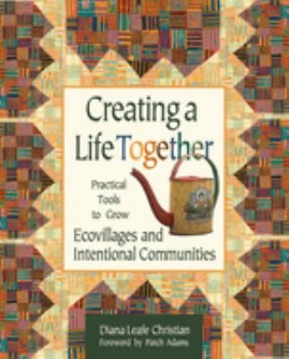 Creating a life together : practical tools to grow ecovillages and intentional communities / Diane Leafe Christian
