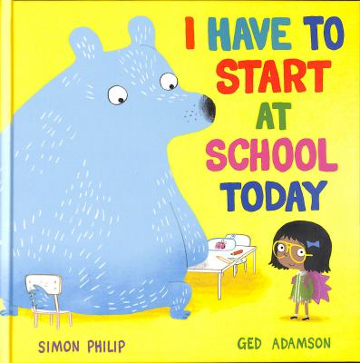 I have to start at school today / Simon Philip ; illustrations by Ged Adamson.